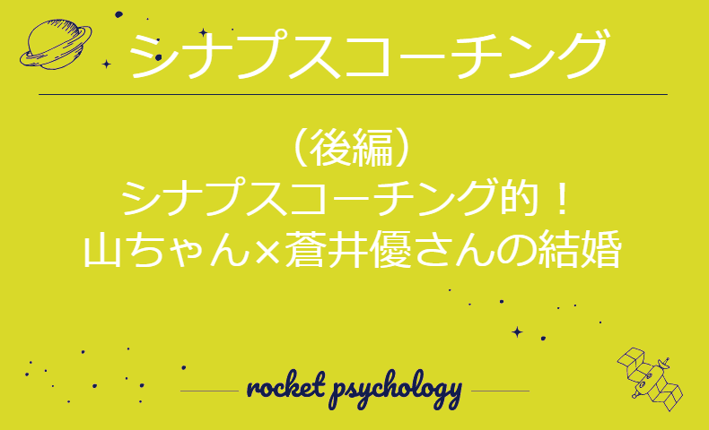 (後編)シナプスコーチング的 山ちゃん×蒼井優さんの結婚